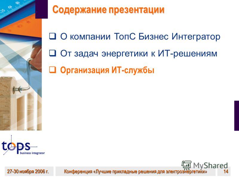 27-30 ноября 2006 г. Конференция «Лучшие прикладные решения для электроэнергетики» 14 Содержание презентации О компании ТопС Бизнес Интегратор От задач энергетики к ИТ-решениям Организация ИТ-службы