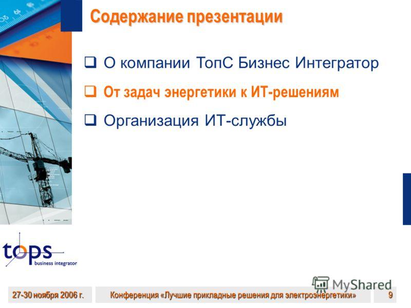 27-30 ноября 2006 г. Конференция «Лучшие прикладные решения для электроэнергетики» 9 Содержание презентации О компании ТопС Бизнес Интегратор От задач энергетики к ИТ-решениям Организация ИТ-службы
