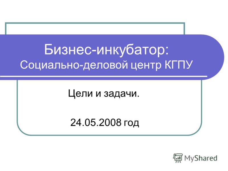 Бизнес-инкубатор: Социально-деловой центр КГПУ Цели и задачи. 24.05.2008 год