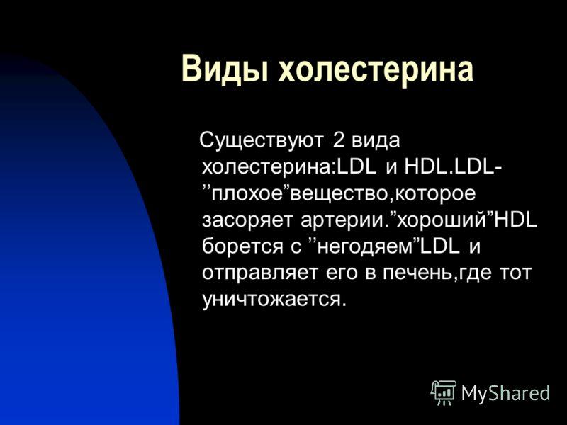 Виды холестерина Существуют 2 вида холестерина:LDL и HDL.LDL-плохоевещество,которое засоряет артерии.хорошийHDL борется с негодяемLDL и отправляет его в печень,где тот уничтожается.