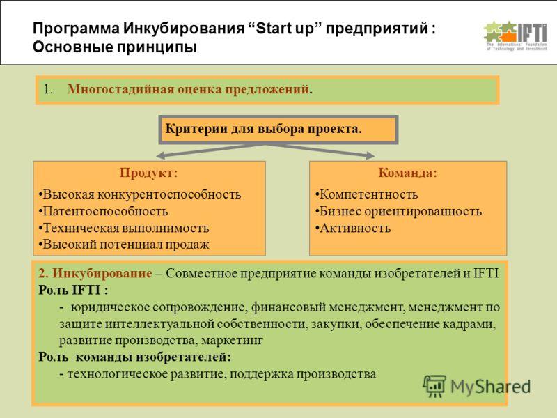 Программа Инкубирования Start up предприятий : Основные принципы 1. Многостадийная оценка предложений. Критерии для выбора проекта. 2. Инкубирование – Совместное предприятие команды изобретателей и IFTI Роль IFTI : - юридическое сопровождение, финанс