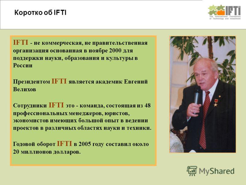 IFTI - не коммерческая, не правительственная организация основанная в ноябре 2000 для поддержки науки, образования и культуры в России Президентом IFTI является академик Евгений Велихов Сотрудники IFTI это - команда, состоящая из 48 профессиональных