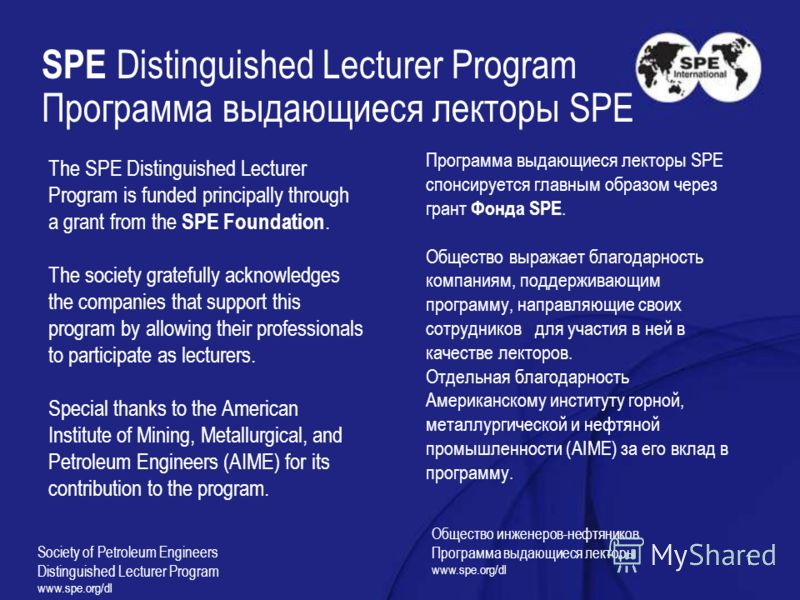 1 SPE Distinguished Lecturer Program Программа выдающиеся лекторы SPE The SPE Distinguished Lecturer Program is funded principally through a grant from the SPE Foundation. The society gratefully acknowledges the companies that support this program by