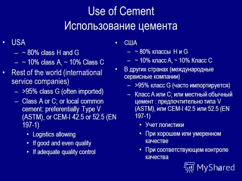 10 Use of Cement Использование цемента USA –~ 80% class H and G –~ 10% class A, ~ 10% Class C Rest of the world (international service companies) –>95% class G (often imported) –Class A or C; or local common cement: preferentially Type V (ASTM), or C