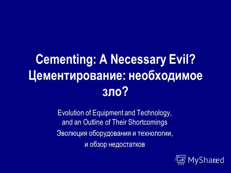 12 Cementing: A Necessary Evil? Цементирование: необходимое зло? Evolution of Equipment and Technology, and an Outline of Their Shortcomings Эволюция оборудования и технологии, и обзор недостатков
