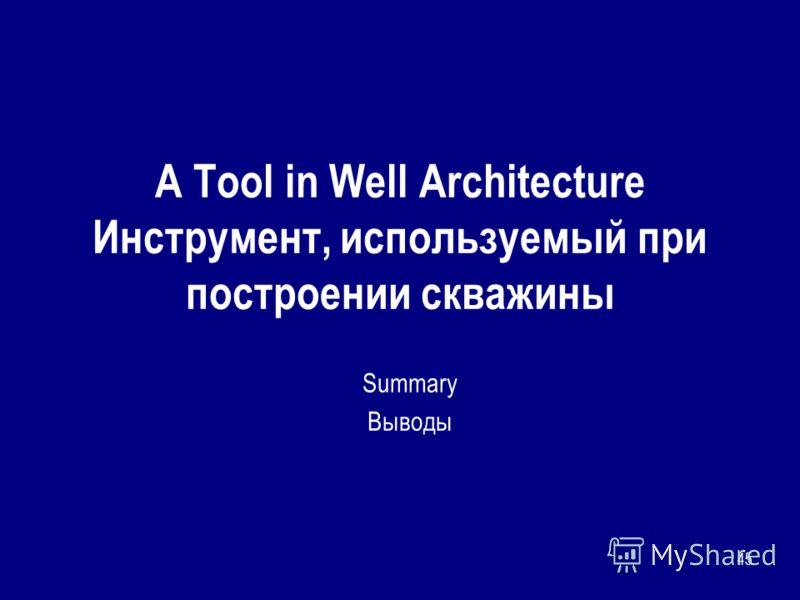 45 A Tool in Well Architecture Инструмент, используемый при построении скважины Summary Выводы