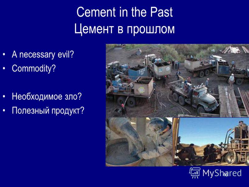 46 Cement in the Past Цемент в прошлом A necessary evil? Commodity? Необходимое зло? Полезный продукт?