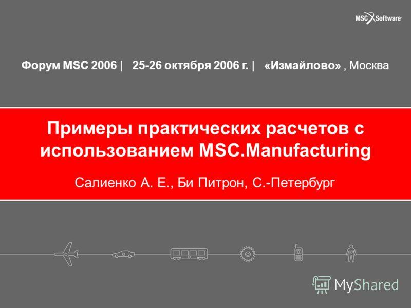 Форум MSC 2006 | 25-26 октября 2006 г. | «Измайлово», Москва Примеры практических расчетов с использованием MSC.Manufacturing Салиенко А. Е., Би Питрон, С.-Петербург