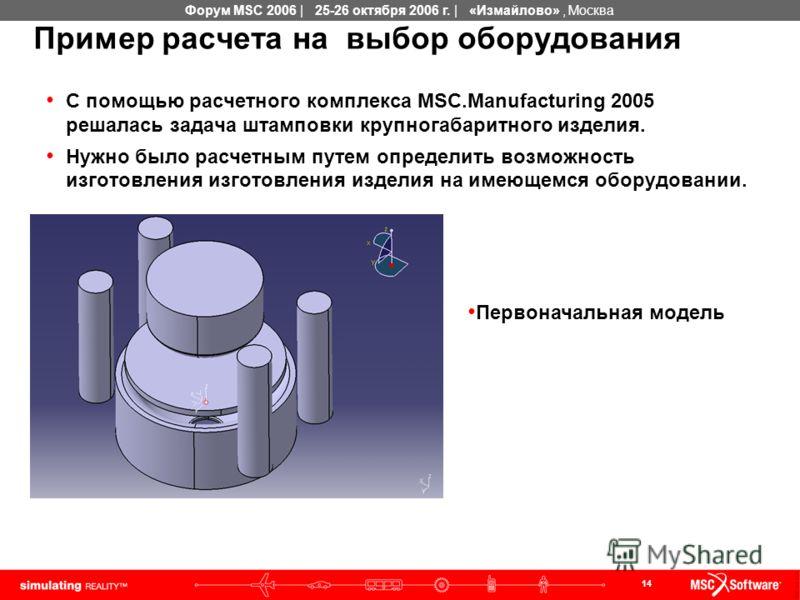 14 Форум MSC 2006 | 25-26 октября 2006 г. | «Измайлово», Москва Пример расчета на выбор оборудования С помощью расчетного комплекса MSC.Manufacturing 2005 решалась задача штамповки крупногабаритного изделия. Нужно было расчетным путем определить возм