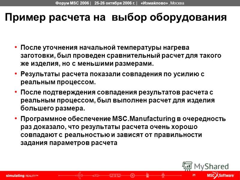 21 Форум MSC 2006 | 25-26 октября 2006 г. | «Измайлово», Москва Пример расчета на выбор оборудования После уточнения начальной температуры нагрева заготовки, был проведен сравнительный расчет для такого же изделия, но с меньшими размерами. Результаты