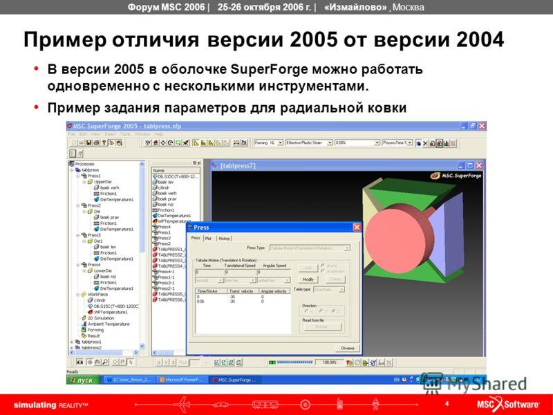 4 Форум MSC 2006 | 25-26 октября 2006 г. | «Измайлово», Москва Пример отличия версии 2005 от версии 2004 В версии 2005 в оболочке SuperForge можно работать одновременно с несколькими инструментами. Пример задания параметров для радиальной ковки