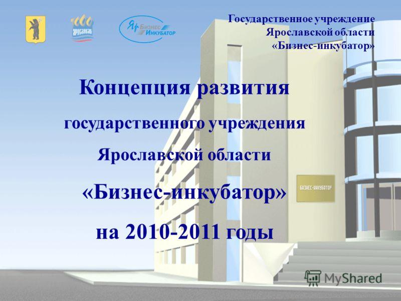 Концепция развития государственного учреждения Ярославской области «Бизнес-инкубатор» на 2010-2011 годы Государственное учреждение Ярославской области «Бизнес-инкубатор»