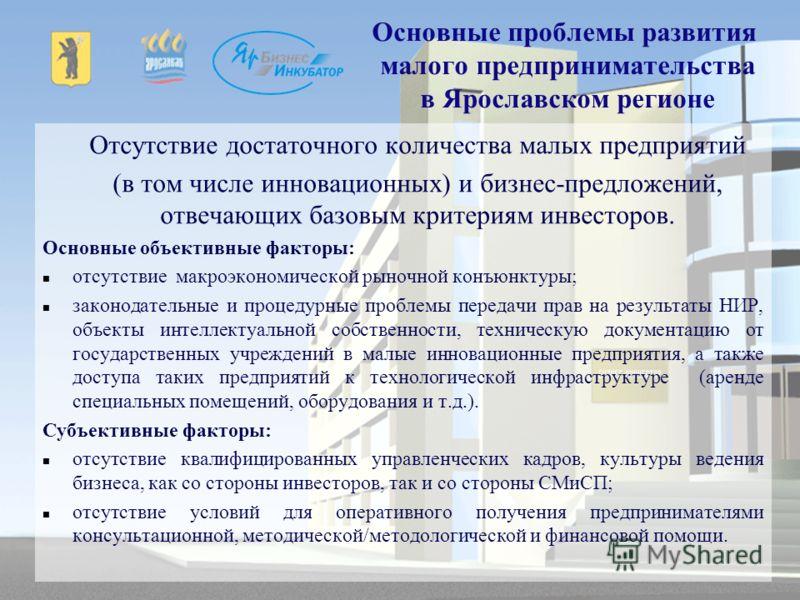 Основные проблемы развития малого предпринимательства в Ярославском регионе Отсутствие достаточного количества малых предприятий (в том числе инновационных) и бизнес-предложений, отвечающих базовым критериям инвесторов. Основные объективные факторы:
