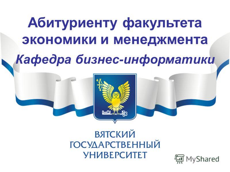 Абитуриенту факультета экономики и менеджмента Кафедра бизнес-информатики