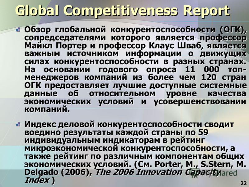 22 Global Competitiveness Report Обзор глобальной конкурентоспособности (ОГК), сопредседателями которого является профессор Майкл Портер и профессор Клаус Шваб, является важным источником информации о движущих силах конкурентоспособности в разных стр