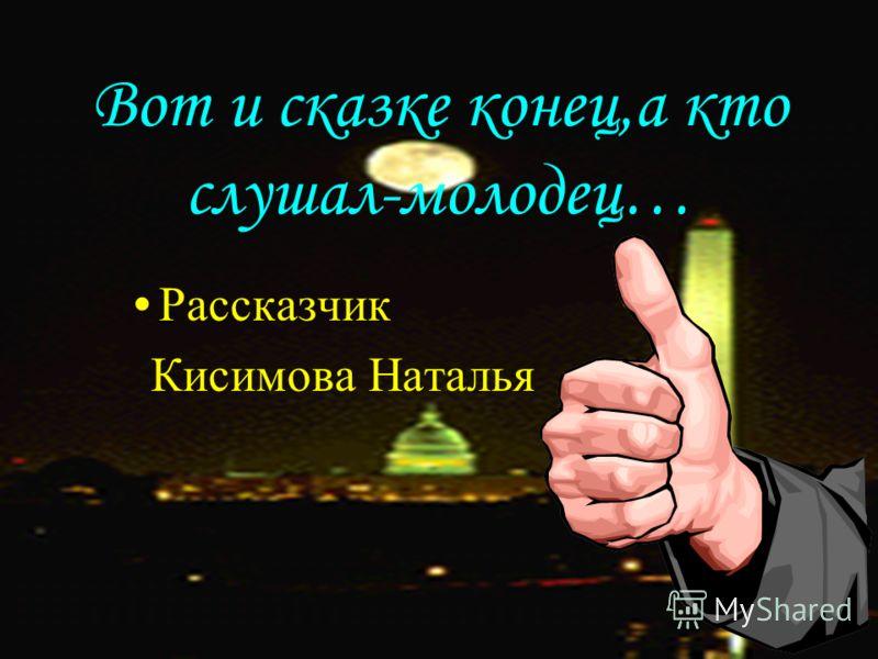 Вот и сказке конец,а кто слушал-молодец… Рассказчик Кисимова Наталья