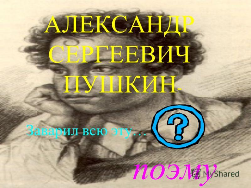 АЛЕКСАНДР СЕРГЕЕВИЧ ПУШКИН - Заварил всю эту… поэму