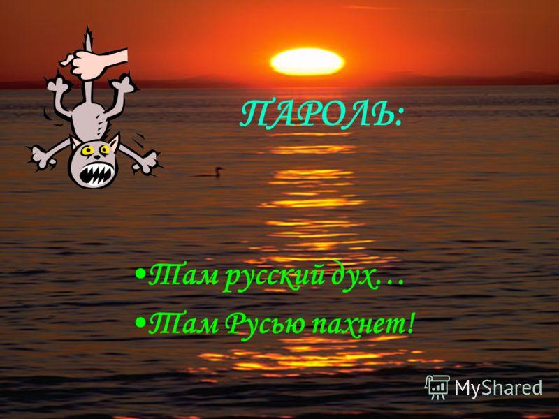 ПАРОЛЬ: Там русский дух… Там Русью пахнет!