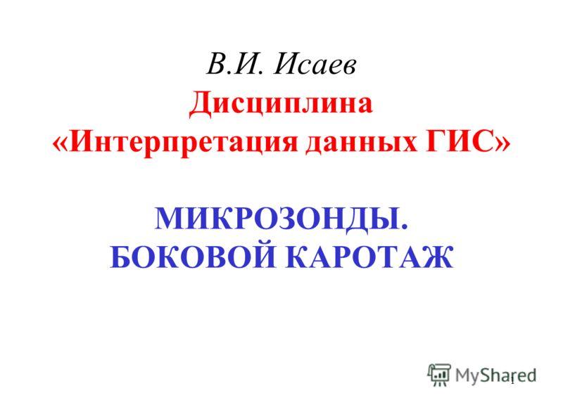 В.И. Исаев Дисциплина «Интерпретация данных ГИС» МИКРОЗОНДЫ. БОКОВОЙ КАРОТАЖ 1