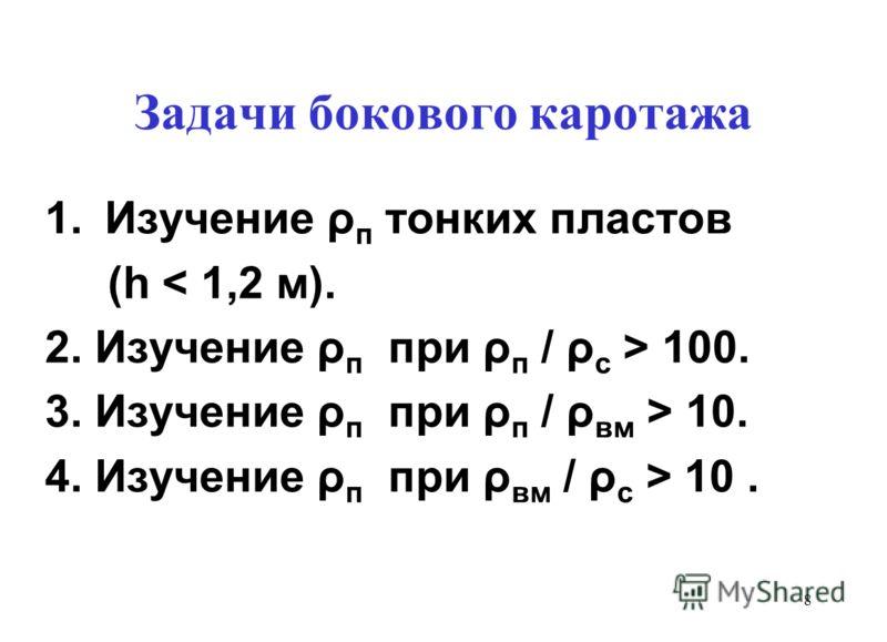 Задачи бокового каротажа 1.Изучение ρ п тонких пластов (h < 1,2 м). 2. Изучение ρ п при ρ п / ρ с > 100. 3. Изучение ρ п при ρ п / ρ вм > 10. 4. Изучение ρ п при ρ вм / ρ с > 10. 8