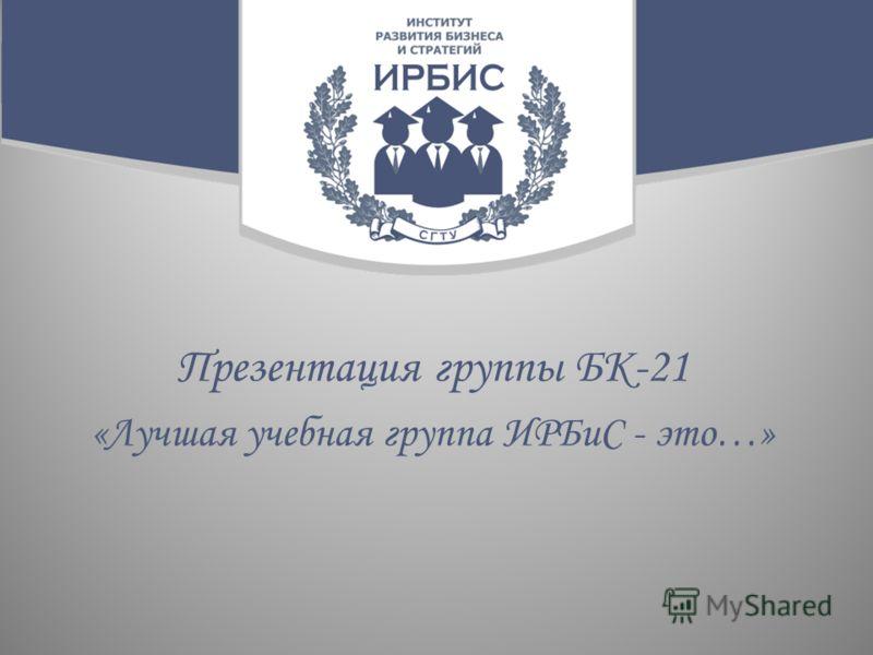 Презентация группы БК-21 «Лучшая учебная группа ИРБиС - это…»