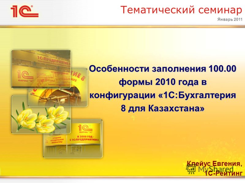 Январь 2011 Тематический семинар Особенности заполнения 100.00 формы 2010 года в конфигурации «1С:Бухгалтерия 8 для Казахстана» Клейус Евгения, 1С-Рейтинг
