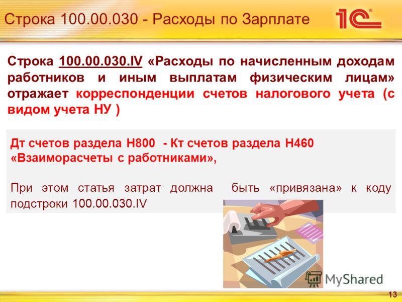Строка 100.00.030 - Расходы по Зарплате 13 Дт счетов раздела Н800 - Кт счетов раздела Н460 «Взаиморасчеты с работниками», При этом статья затрат должна быть «привязана» к коду подстроки 100.00.030.IV Строка 100.00.030.IV «Расходы по начисленным доход