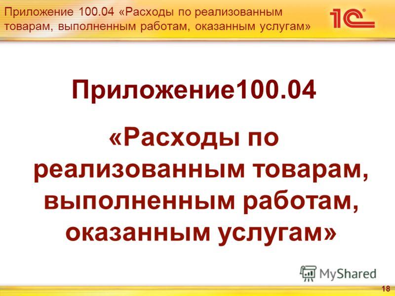 18 Приложение 100.04 «Расходы по реализованным товарам, выполненным работам, оказанным услугам» Приложение100.04 «Расходы по реализованным товарам, выполненным работам, оказанным услугам»