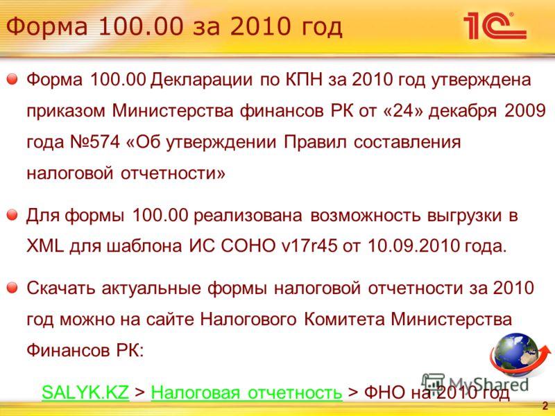 Форма 100.00 за 2010 год Форма 100.00 Декларации по КПН за 2010 год утверждена приказом Министерства финансов РК от «24» декабря 2009 года 574 «Об утверждении Правил составления налоговой отчетности» Для формы 100.00 реализована возможность выгрузки