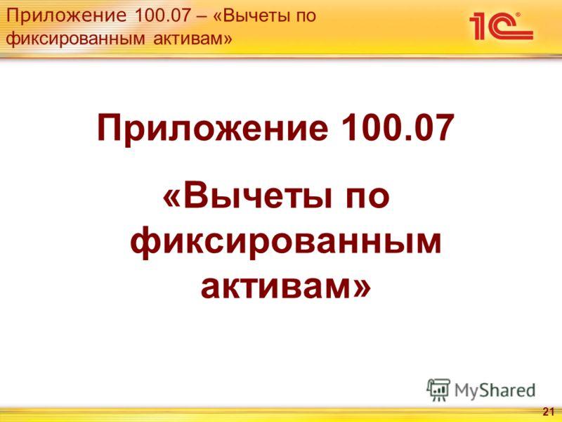 Приложение 100.07 – «Вычеты по фиксированным активам» 21 Приложение 100.07 «Вычеты по фиксированным активам»