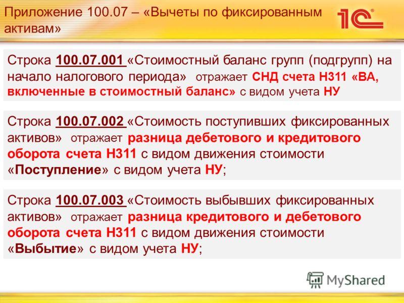 Приложение 100.07 – «Вычеты по фиксированным активам» Строка 100.07.001 «Стоимостный баланс групп (подгрупп) на начало налогового периода» отражает СНД счета Н311 «ВА, включенные в стоимостный баланс» с видом учета НУ Строка 100.07.002 «Стоимость пос