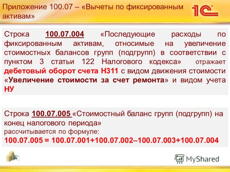 Приложение 100.07 – «Вычеты по фиксированным активам» Строка 100.07.004 «Последующие расходы по фиксированным активам, относимые на увеличение стоимостных балансов групп (подгрупп) в соответствии с пунктом 3 статьи 122 Налогового кодекса» отражает де