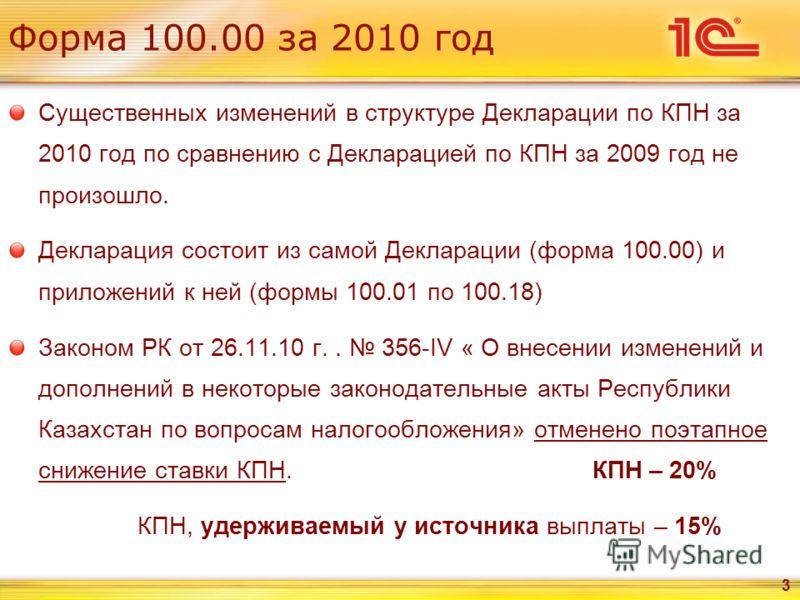 Форма 100.00 за 2010 год Существенных изменений в структуре Декларации по КПН за 2010 год по сравнению с Декларацией по КПН за 2009 год не произошло. Декларация состоит из самой Декларации (форма 100.00) и приложений к ней (формы 100.01 по 100.18) За