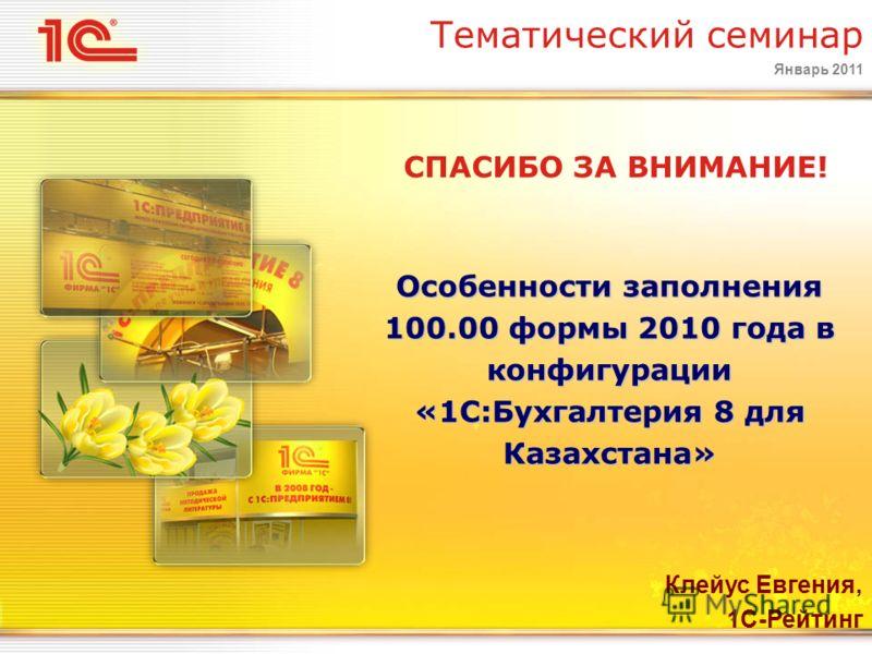 Январь 2011 Особенности заполнения 100.00 формы 2010 года в конфигурации «1С:Бухгалтерия 8 для Казахстана» Тематический семинар СПАСИБО ЗА ВНИМАНИЕ! Клейус Евгения, 1С-Рейтинг