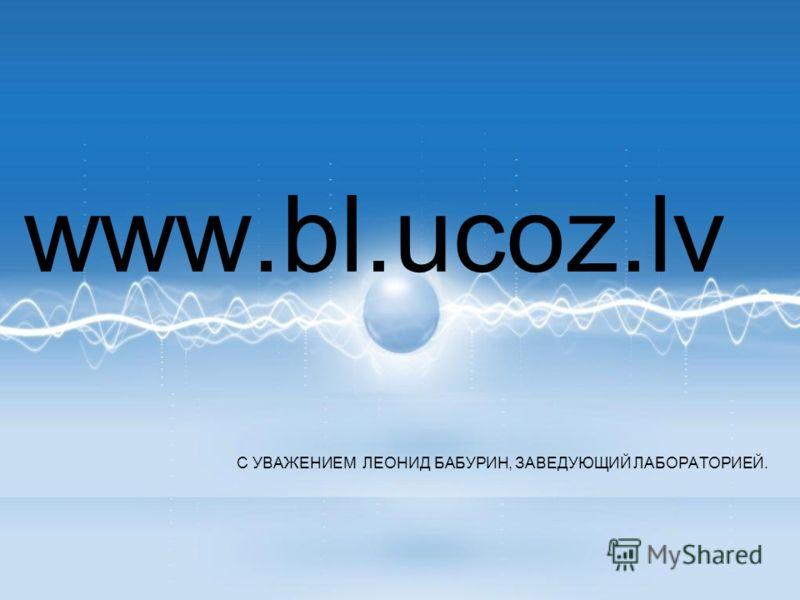 С УВАЖЕНИЕМ ЛЕОНИД БАБУРИН, ЗАВЕДУЮЩИЙ ЛАБОРАТОРИЕЙ. www.bl.ucoz.lv