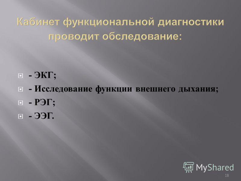 - ЭКГ; - Исследование функции внешнего дыхания; - РЭГ; - ЭЭГ. 18