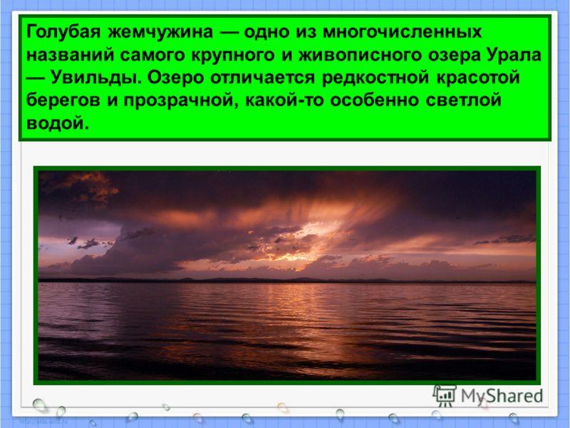 Голубая жемчужина одно из многочисленных названий самого крупного и живописного озера Урала Увильды. Озеро отличается редкостной красотой берегов и прозрачной, какой-то особенно светлой водой.