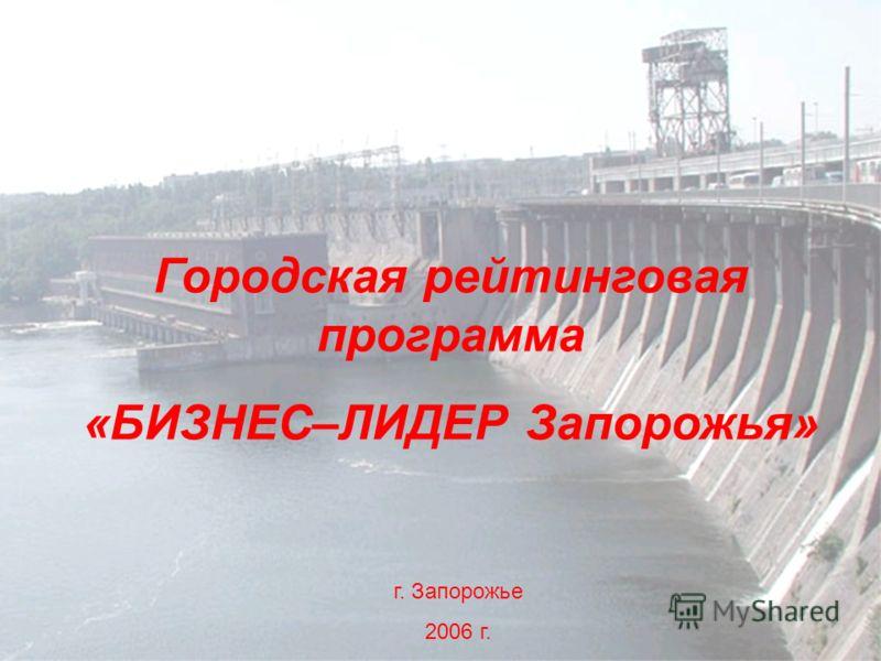 Городская рейтинговая программа «БИЗНЕС–ЛИДЕР Запорожья» г. Запорожье 2006 г.
