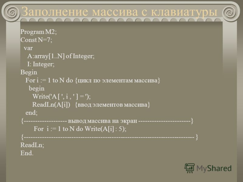 Заполнение массива с клавиатуры Program M2; Const N=7; var A:array[1..N] of Integer; I: Integer; Begin For i := 1 to N dо {цикл по элементам массива} begin Write('A [ ', i, ' ] = '); ReadLn(A[i]) {ввод элементов массива} end; {------------------- выв
