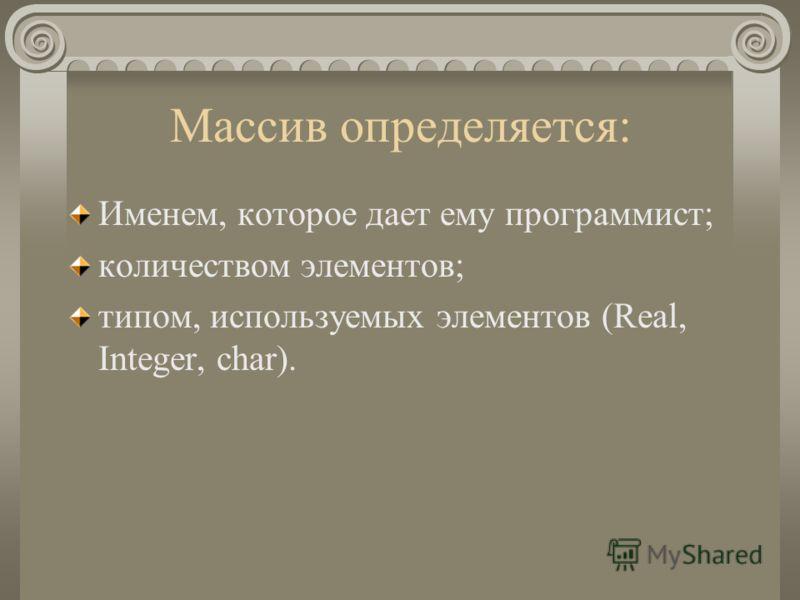 Массив определяется: Именем, которое дает ему программист; количеством элементов; типом, используемых элементов (Real, Integer, char).