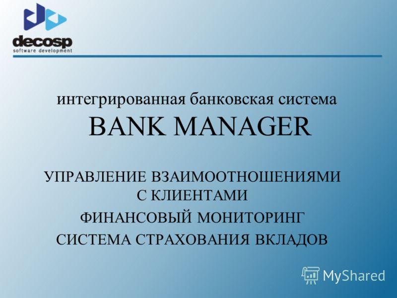 интегрированная банковская система BANK MANAGER УПРАВЛЕНИЕ ВЗАИМООТНОШЕНИЯМИ С КЛИЕНТАМИ ФИНАНСОВЫЙ МОНИТОРИНГ СИСТЕМА СТРАХОВАНИЯ ВКЛАДОВ