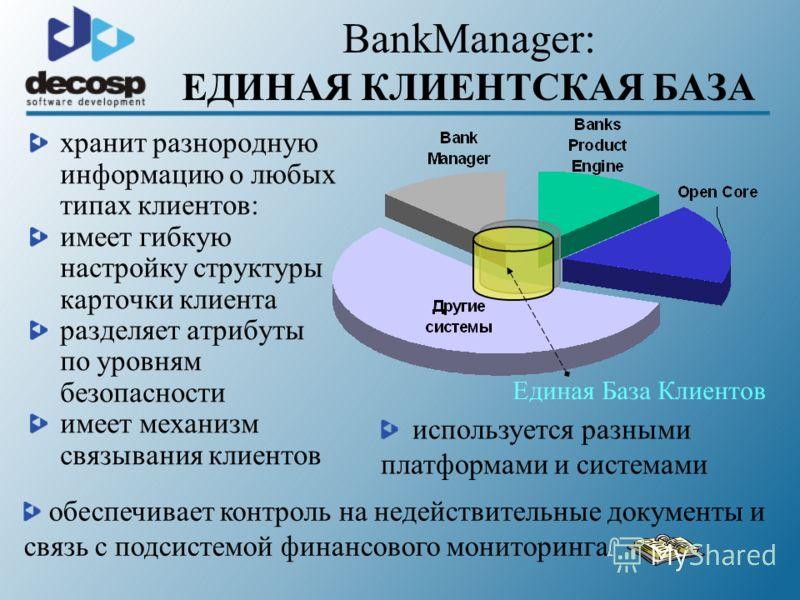 BankManager: ЕДИНАЯ КЛИЕНТСКАЯ БАЗА Единая База Клиентов используется разными платформами и системами хранит разнородную информацию о любых типах клиентов: имеет гибкую настройку структуры карточки клиента разделяет атрибуты по уровням безопасности и