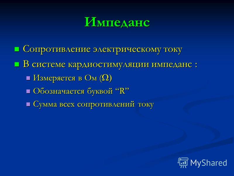 Импеданс Сопротивление электрическому току Сопротивление электрическому току В системе кардиостимуляции импеданс : В системе кардиостимуляции импеданс : Измеряется в Ом ( Измеряется в Ом ( Обозначается буквой R Обозначается буквой R Сумма всех сопрот