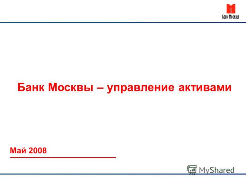 Банк Москвы – управление активами Май 2008