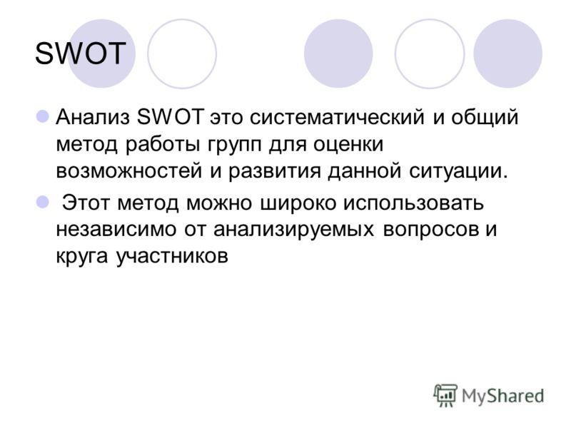 SWOT Анализ SWOT это систематический и общий метод работы групп для оценки возможностей и развития данной ситуации. Этот метод можно широко использовать независимо от анализируемых вопросов и круга участников