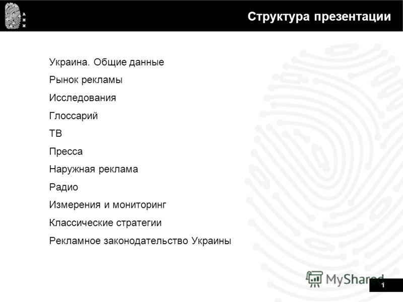 1 Структура презентации Украина. Общие данные Рынок рекламы Исследования Глоссарий ТВ Пресса Наружная реклама Радио Измерения и мониторинг Классические стратегии Рекламное законодательство Украины