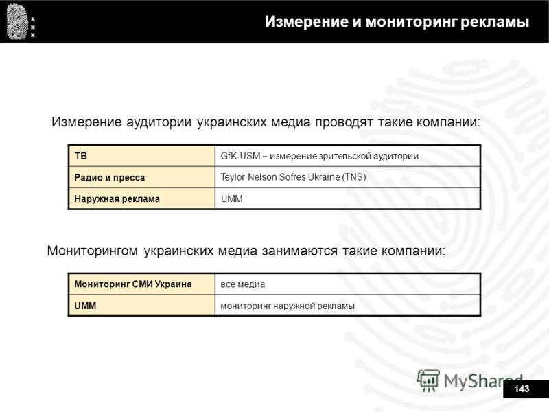 143 Измерение и мониторинг рекламы ТВGfK-USM – измерение зрительской аудитории Радио и пресса Teylor Nelson Sofres Ukraine (TNS) Наружная рекламаUMM Измерение аудитории украинских медиа проводят такие компании: Мониторингом украинских медиа занимаютс