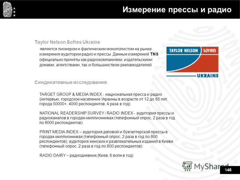 146 Измерение прессы и радио Taylor Nelson Sofres Ukraine является пионером и фактическим монополистом на рынке измерения аудитории радио и прессы. Данные измерений TNS официально приняты как радиокомпаниями, издательскими домами, агентствами, так и