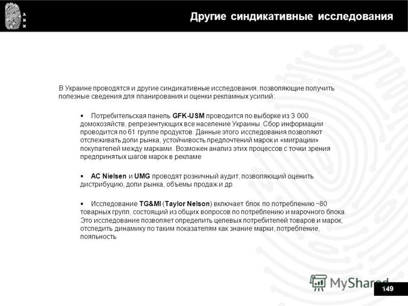 149 Другие синдикативные исследования В Украине проводятся и другие синдикативные исследования, позволяющие получить полезные сведения для планирования и оценки рекламных усилий: Потребительская панель GFK-USM проводится по выборке из 3 000 домохозяй