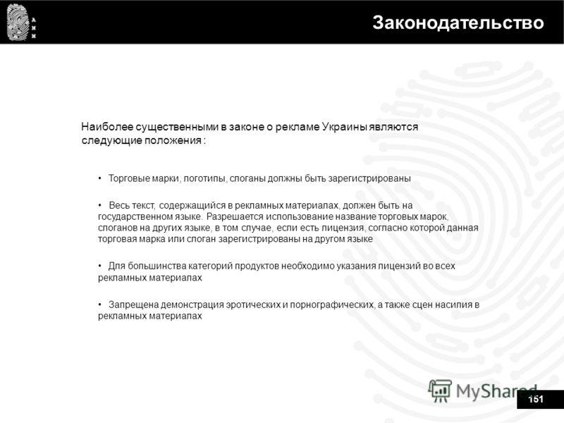 151 Законодательство Наиболее существенными в законе о рекламе Украины являются следующие положения : Торговые марки, логотипы, слоганы должны быть зарегистрированы Весь текст, содержащийся в рекламных материалах, должен быть на государственном языке